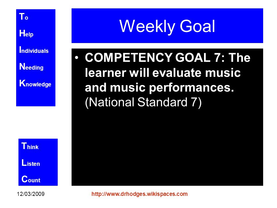 T o H elp I ndividuals N eeding K nowledge T hink L isten C ount 12/03/2009http://www.drhodges.wikispaces.com Weekly Goal COMPETENCY GOAL 7: The learner will evaluate music and music performances.