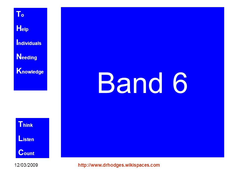 T o H elp I ndividuals N eeding K nowledge T hink L isten C ount 12/03/2009http://www.drhodges.wikispaces.com Band 6
