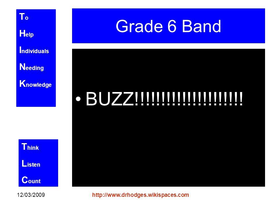 T o H elp I ndividuals N eeding K nowledge T hink L isten C ount 12/03/2009http://www.drhodges.wikispaces.com Grade 6 Band BUZZ!!!!!!!!!!!!!!!!!!!!!