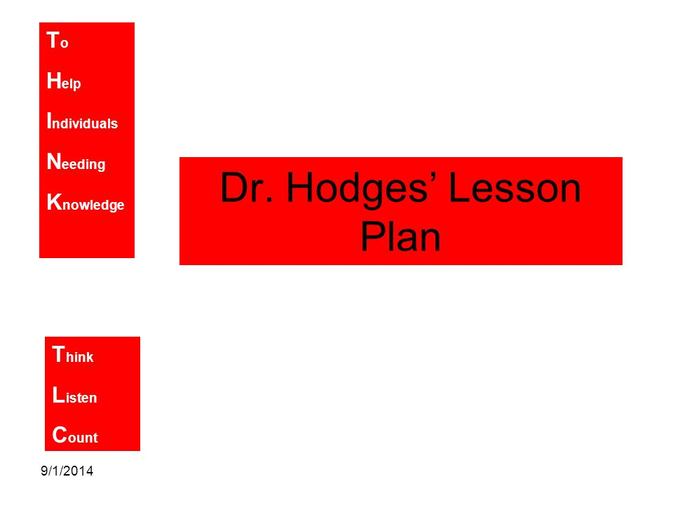 T o H elp I ndividuals N eeding K nowledge T hink L isten C ount 9/1/2014 Dr. Hodges' Lesson Plan