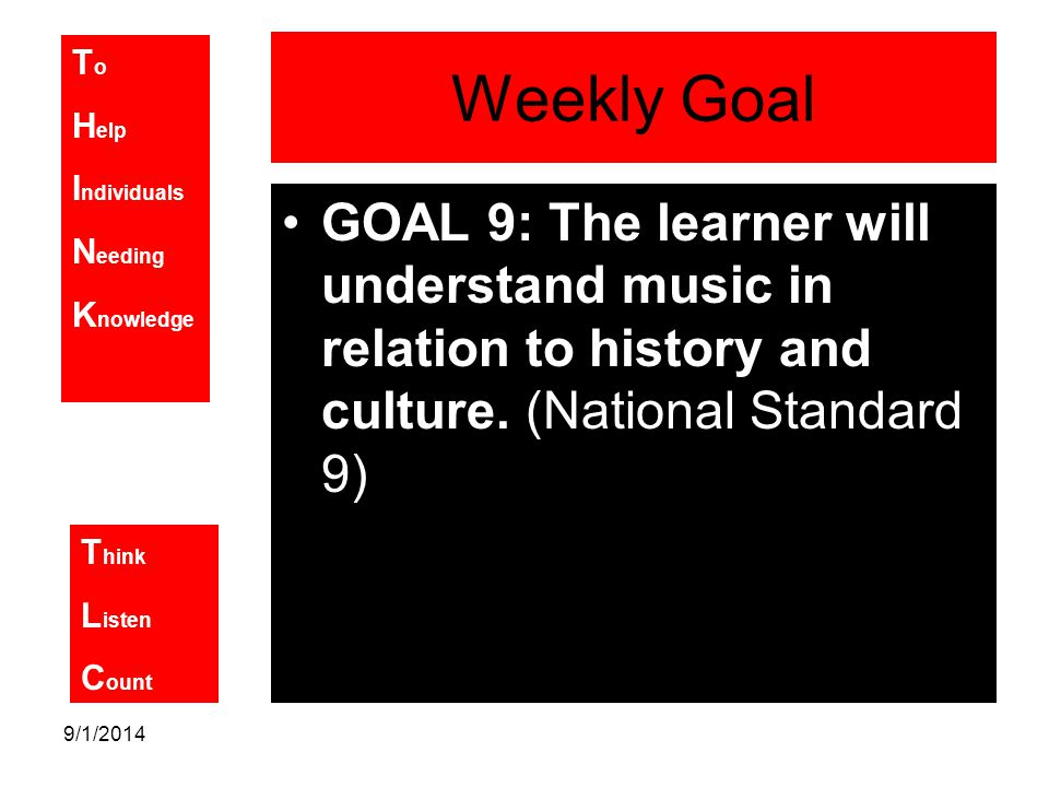 T o H elp I ndividuals N eeding K nowledge T hink L isten C ount 9/1/2014 Weekly Goal GOAL 9: The learner will understand music in relation to history and culture.