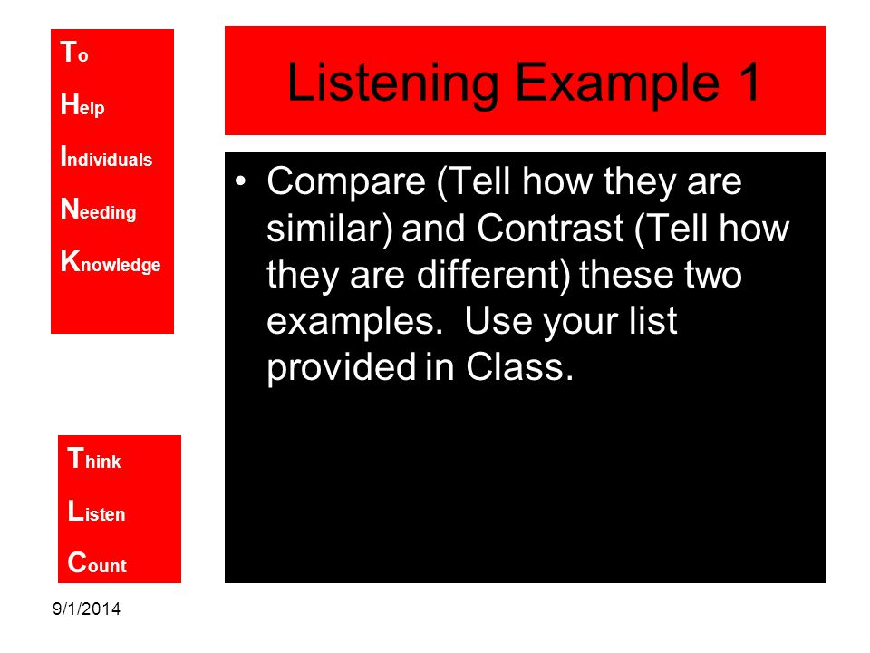 T o H elp I ndividuals N eeding K nowledge T hink L isten C ount 9/1/2014 Listening Example 1 Compare (Tell how they are similar) and Contrast (Tell how they are different) these two examples.