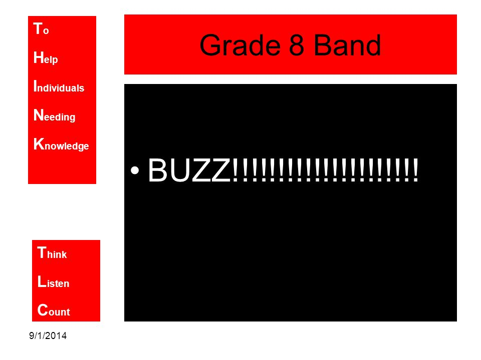 T o H elp I ndividuals N eeding K nowledge T hink L isten C ount 9/1/2014 Grade 8 Band BUZZ!!!!!!!!!!!!!!!!!!!!!