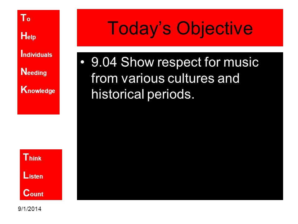 T o H elp I ndividuals N eeding K nowledge T hink L isten C ount 9/1/2014 Today's Objective 9.04 Show respect for music from various cultures and historical periods.