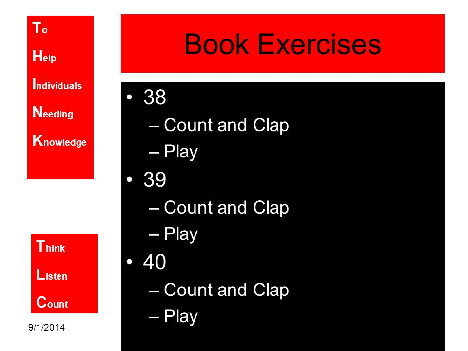 T o H elp I ndividuals N eeding K nowledge T hink L isten C ount 9/1/2014 Book Exercises 38 –Count and Clap –Play 39 –Count and Clap –Play 40 –Count and Clap –Play
