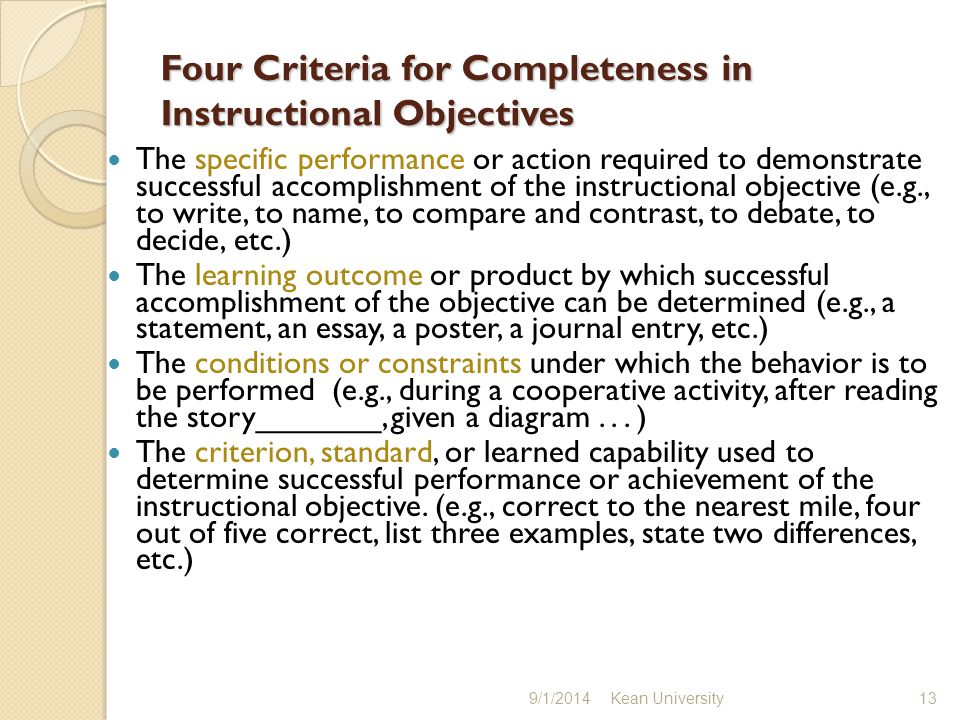 Four Criteria for Completeness in Instructional Objectives The specific performance or action required to demonstrate successful accomplishment of the instructional objective (e.g., to write, to name, to compare and contrast, to debate, to decide, etc.) The learning outcome or product by which successful accomplishment of the objective can be determined (e.g., a statement, an essay, a poster, a journal entry, etc.) The conditions or constraints under which the behavior is to be performed (e.g., during a cooperative activity, after reading the story_______, given a diagram...