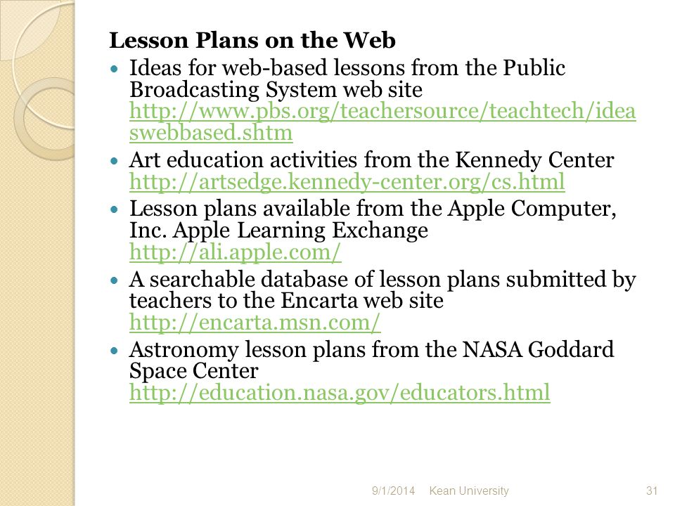 Lesson Plans on the Web Ideas for web-based lessons from the Public Broadcasting System web site http://www.pbs.org/teachersource/teachtech/idea swebbased.shtm http://www.pbs.org/teachersource/teachtech/idea swebbased.shtm Art education activities from the Kennedy Center http://artsedge.kennedy-center.org/cs.html http://artsedge.kennedy-center.org/cs.html Lesson plans available from the Apple Computer, Inc.