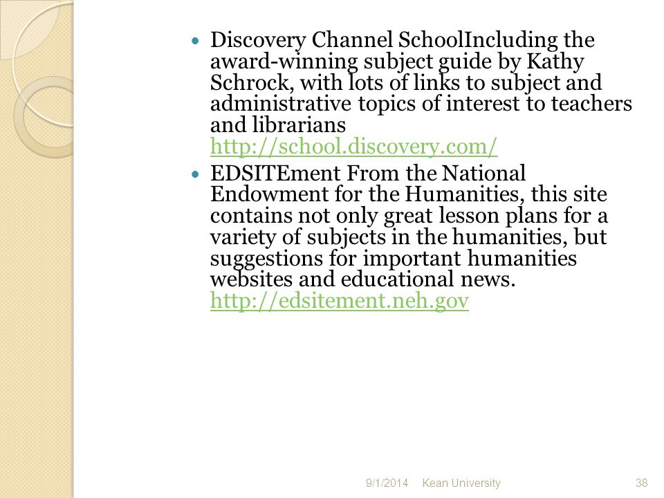 Discovery Channel SchoolIncluding the award-winning subject guide by Kathy Schrock, with lots of links to subject and administrative topics of interest to teachers and librarians     EDSITEment From the National Endowment for the Humanities, this site contains not only great lesson plans for a variety of subjects in the humanities, but suggestions for important humanities websites and educational news.