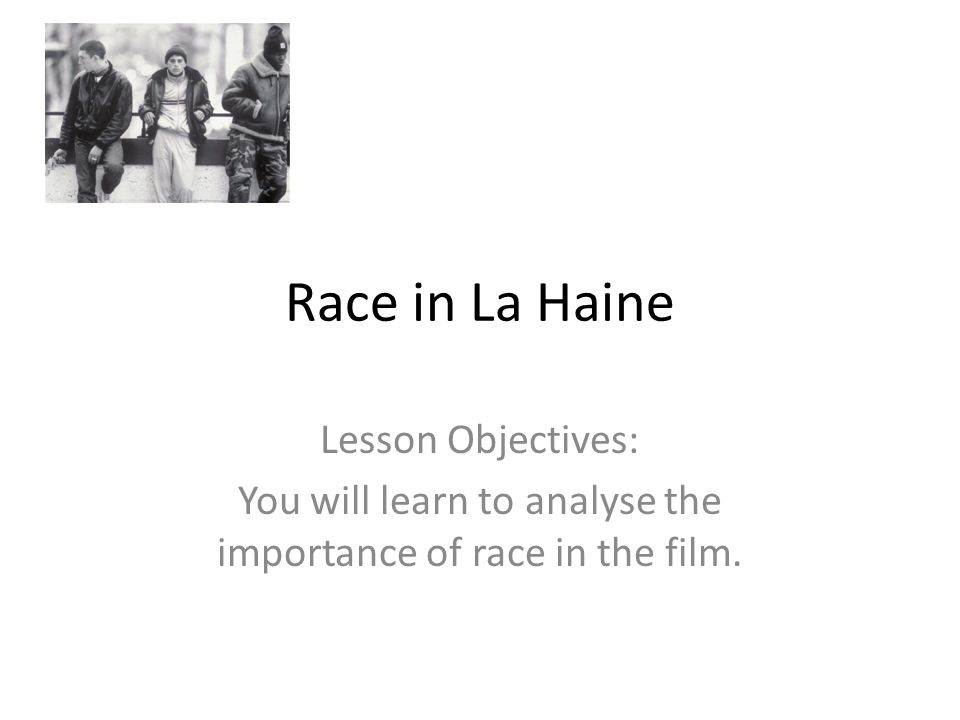Race in La Haine Lesson Objectives: You will learn to analyse the importance of race in the film.
