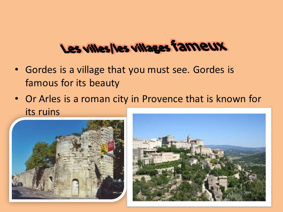 Gordes is a village that you must see. Gordes is famous for its beauty Or Arles is a roman city in Provence that is known for its ruins