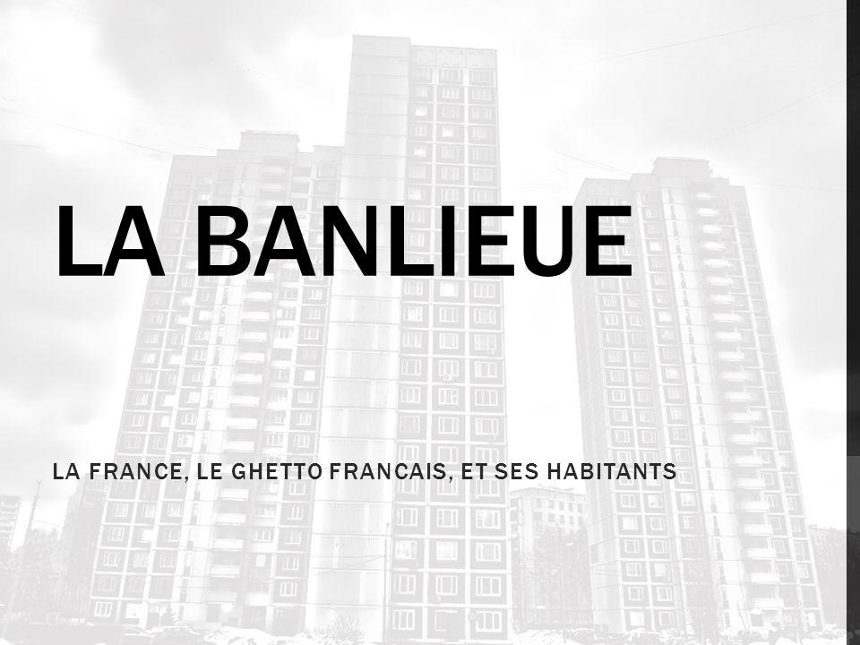 LA BANLIEUE LA FRANCE, LE GHETTO FRANCAIS, ET SES HABITANTS