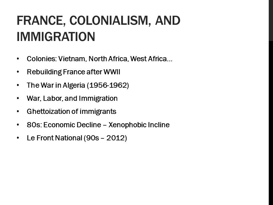 FRANCE, COLONIALISM, AND IMMIGRATION Colonies: Vietnam, North Africa, West Africa… Rebuilding France after WWII The War in Algeria (1956-1962) War, Labor, and Immigration Ghettoization of immigrants 80s: Economic Decline – Xenophobic Incline Le Front National (90s – 2012)