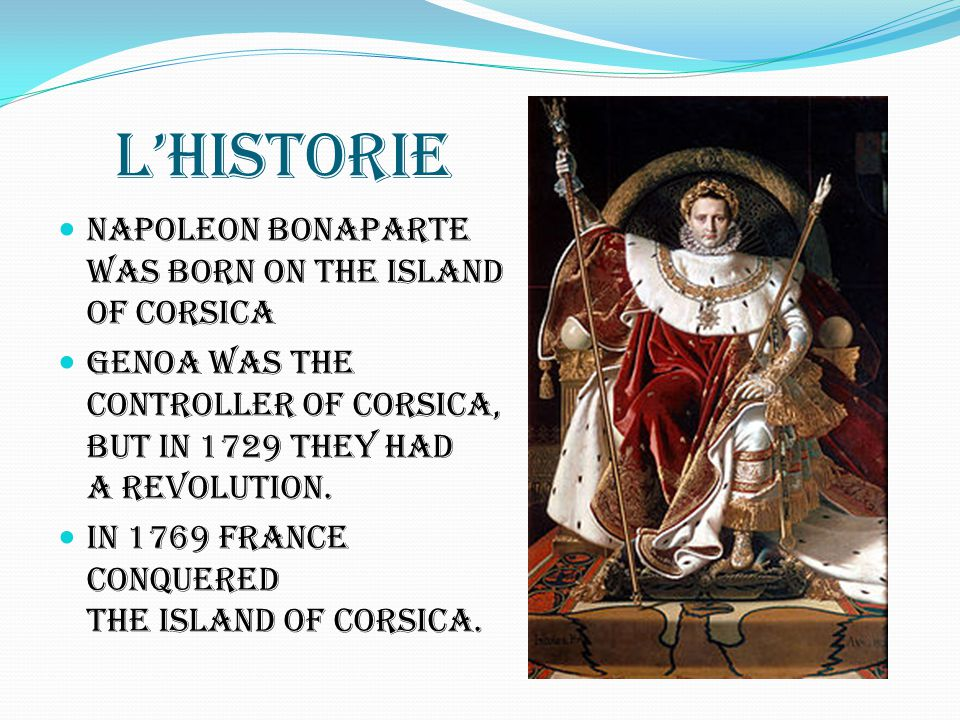 L'historie Napoleon Bonaparte was born on the island of Corsica Genoa was the controller of Corsica, but in 1729 they had a revolution. In 1769 France