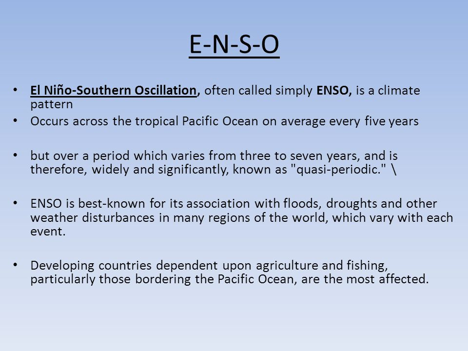 E-N-S-O El Niño-Southern Oscillation, often called simply ENSO, is a climate pattern Occurs across the tropical Pacific Ocean on average every five ye