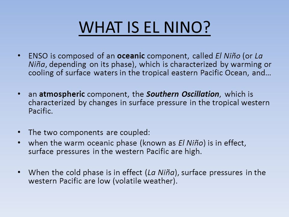 WHAT IS EL NINO? ENSO is composed of an oceanic component, called El Niño (or La Niña, depending on its phase), which is characterized by warming or c