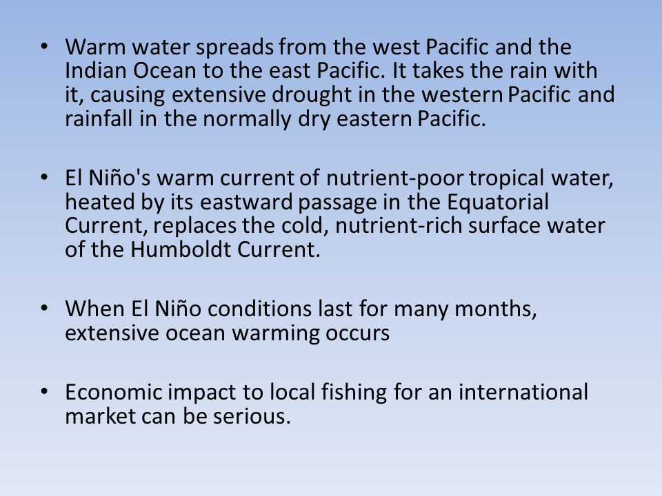 Warm water spreads from the west Pacific and the Indian Ocean to the east Pacific. It takes the rain with it, causing extensive drought in the western
