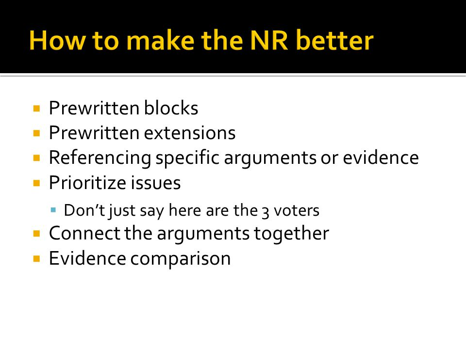  Prewritten blocks  Prewritten extensions  Referencing specific arguments or evidence  Prioritize issues  Don't just say here are the 3 voters  Connect the arguments together  Evidence comparison