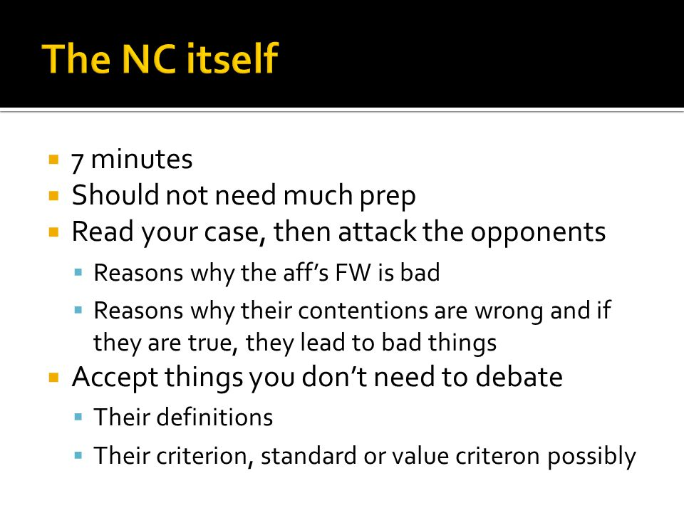  7 minutes  Should not need much prep  Read your case, then attack the opponents  Reasons why the aff's FW is bad  Reasons why their contentions are wrong and if they are true, they lead to bad things  Accept things you don't need to debate  Their definitions  Their criterion, standard or value criteron possibly