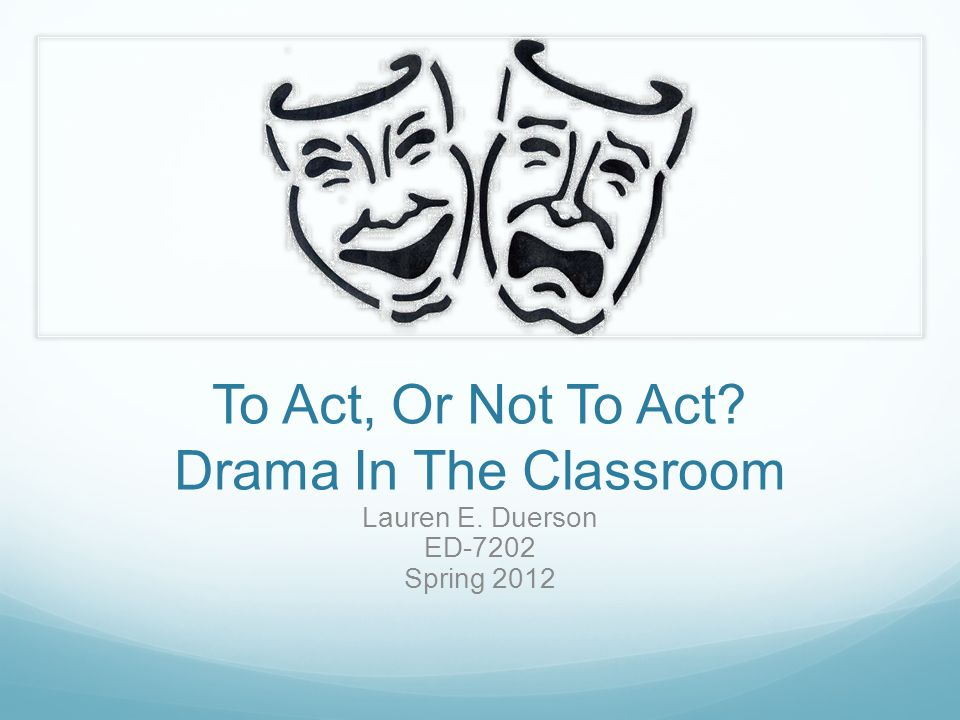To Act, Or Not To Act? Drama In The Classroom Lauren E. Duerson ED-7202 Spring 2012