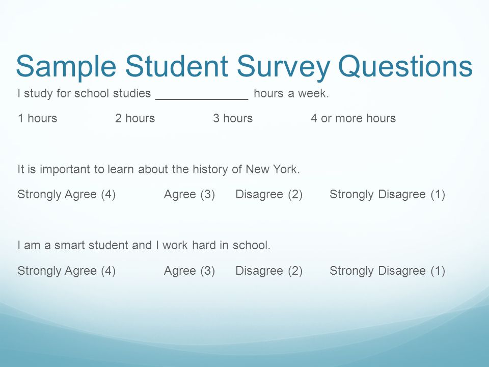 Sample Student Survey Questions I study for school studies ______________ hours a week. 1 hours2 hours3 hours4 or more hours It is important to learn