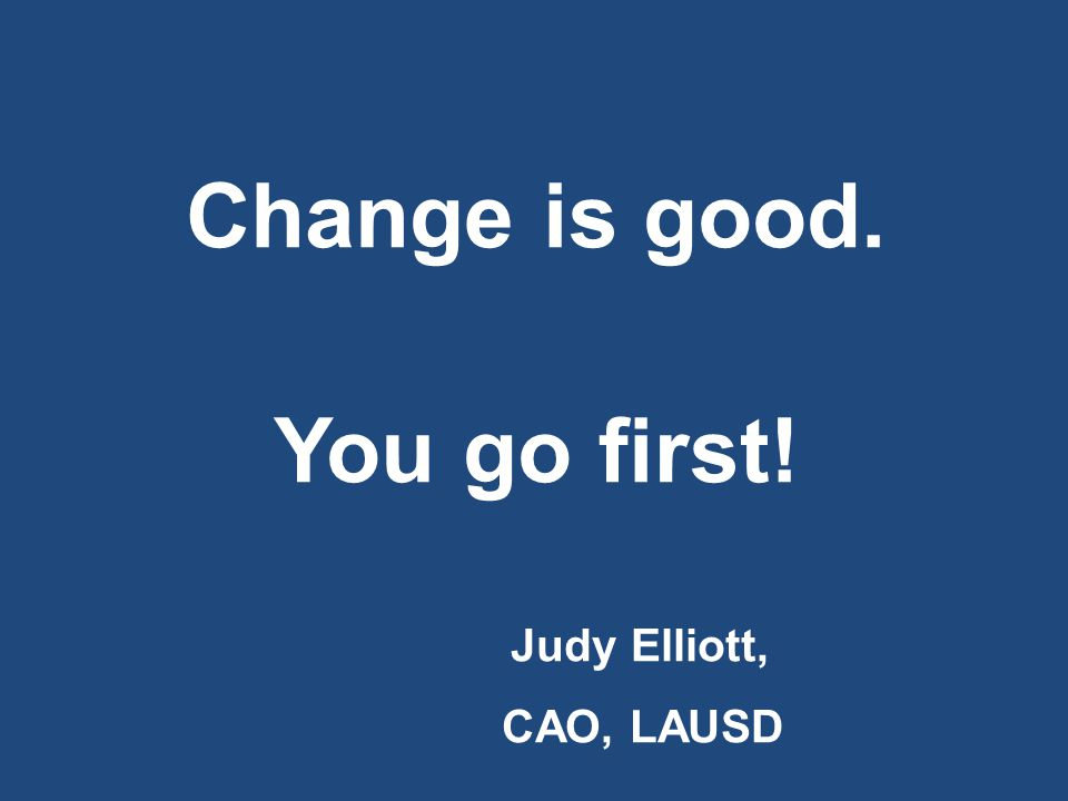 Change is good. You go first! Judy Elliott, CAO, LAUSD