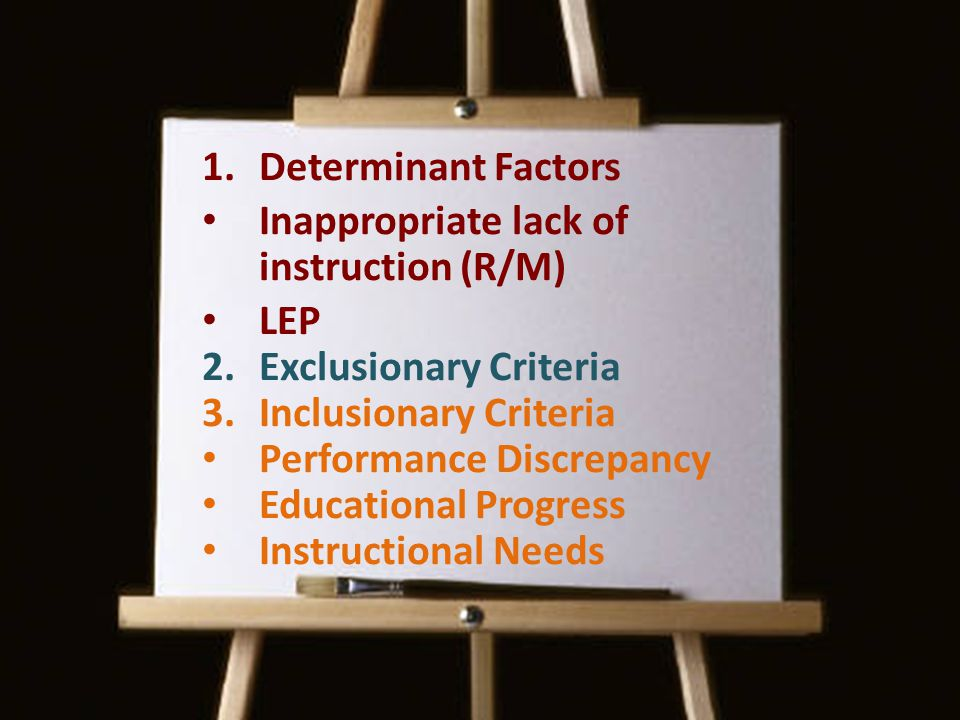 1.Determinant Factors Inappropriate lack of instruction (R/M) LEP 2.Exclusionary Criteria 3.Inclusionary Criteria Performance Discrepancy Educational Progress Instructional Needs