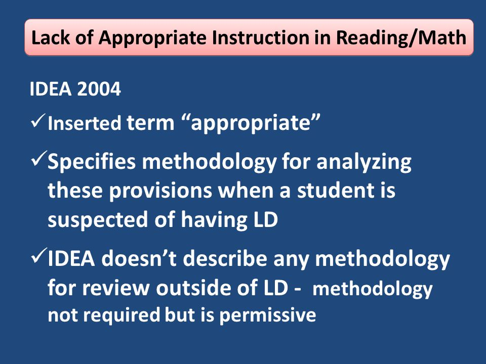 IDEA 2004 Inserted term appropriate Specifies methodology for analyzing these provisions when a student is suspected of having LD IDEA doesn't describe any methodology for review outside of LD - methodology not required but is permissive Lack of Appropriate Instruction in Reading/Math