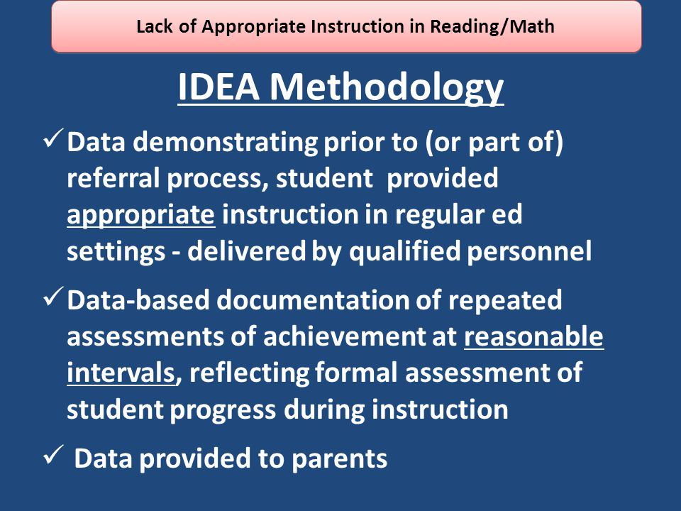 IDEA Methodology Data demonstrating prior to (or part of) referral process, student provided appropriate instruction in regular ed settings - delivered by qualified personnel Data-based documentation of repeated assessments of achievement at reasonable intervals, reflecting formal assessment of student progress during instruction Data provided to parents Lack of Appropriate Instruction in Reading/Math