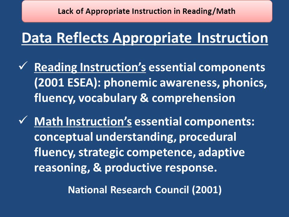 Data Reflects Appropriate Instruction Reading Instruction's essential components (2001 ESEA): phonemic awareness, phonics, fluency, vocabulary & comprehension Math Instruction's essential components: conceptual understanding, procedural fluency, strategic competence, adaptive reasoning, & productive response.