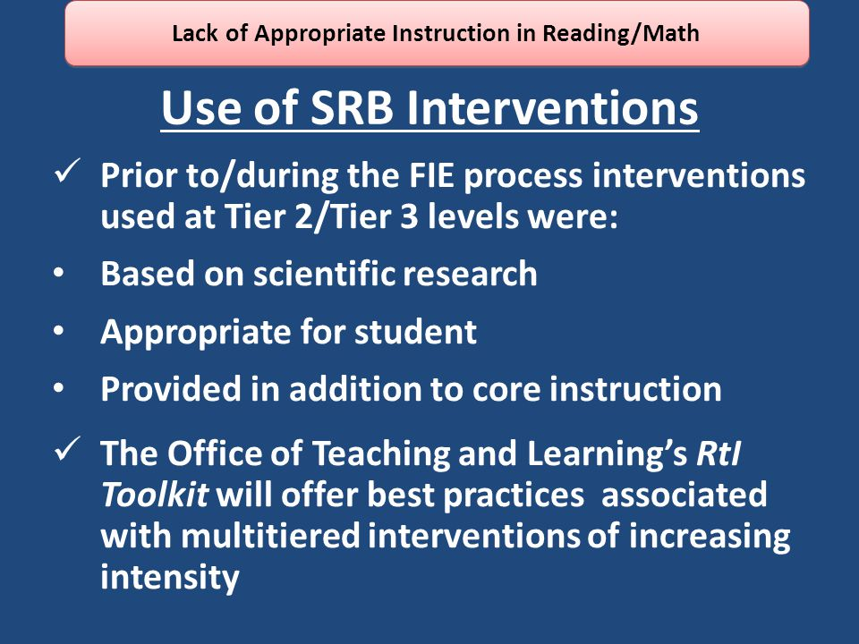 Use of SRB Interventions Prior to/during the FIE process interventions used at Tier 2/Tier 3 levels were: Based on scientific research Appropriate for student Provided in addition to core instruction The Office of Teaching and Learning's RtI Toolkit will offer best practices associated with multitiered interventions of increasing intensity Lack of Appropriate Instruction in Reading/Math