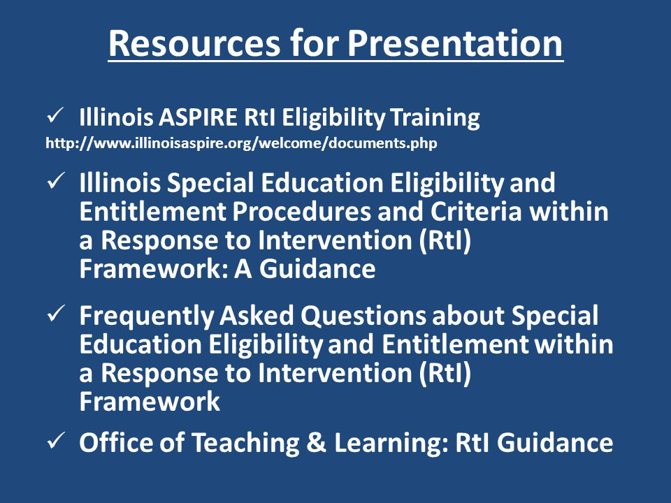 Resources for Presentation Illinois ASPIRE RtI Eligibility Training http://www.illinoisaspire.org/welcome/documents.php Illinois Special Education Eligibility and Entitlement Procedures and Criteria within a Response to Intervention (RtI) Framework: A Guidance Frequently Asked Questions about Special Education Eligibility and Entitlement within a Response to Intervention (RtI) Framework Office of Teaching & Learning: RtI Guidance