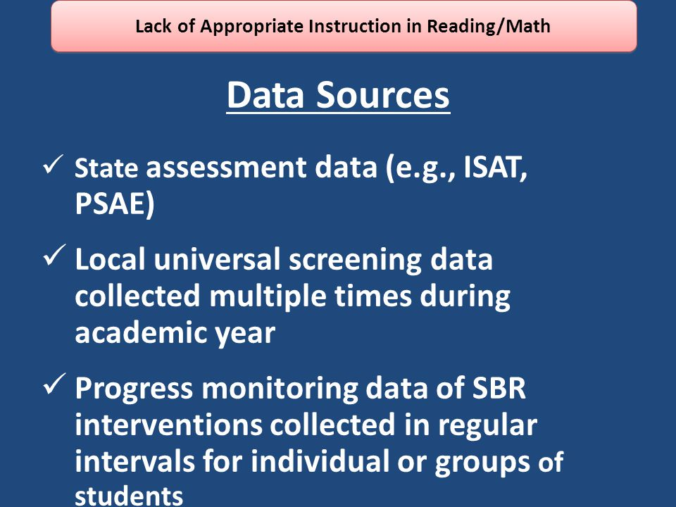 Data Sources State assessment data (e.g., ISAT, PSAE) Local universal screening data collected multiple times during academic year Progress monitoring data of SBR interventions collected in regular intervals for individual or groups of students Lack of Appropriate Instruction in Reading/Math