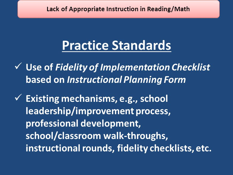 Practice Standards Use of Fidelity of Implementation Checklist based on Instructional Planning Form Existing mechanisms, e.g., school leadership/improvement process, professional development, school/classroom walk-throughs, instructional rounds, fidelity checklists, etc.