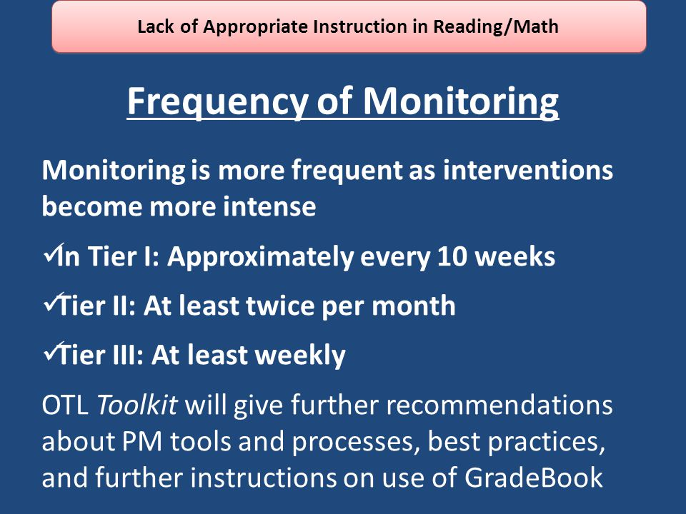 Frequency of Monitoring Monitoring is more frequent as interventions become more intense In Tier I: Approximately every 10 weeks Tier II: At least twice per month Tier III: At least weekly OTL Toolkit will give further recommendations about PM tools and processes, best practices, and further instructions on use of GradeBook Lack of Appropriate Instruction in Reading/Math