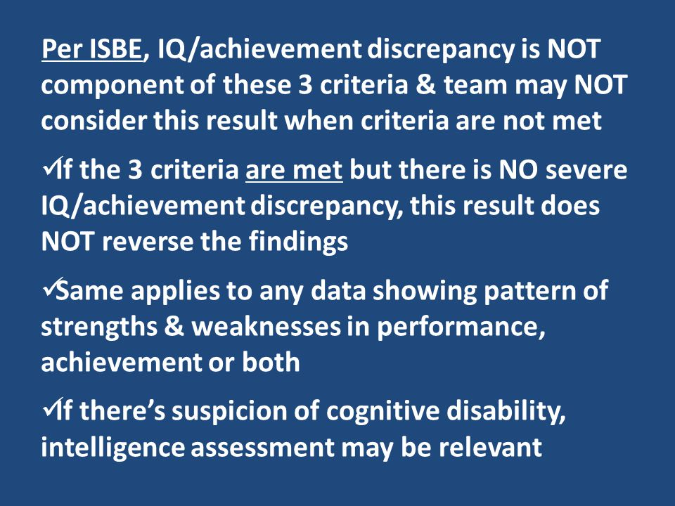 Per ISBE, IQ/achievement discrepancy is NOT component of these 3 criteria & team may NOT consider this result when criteria are not met If the 3 crite