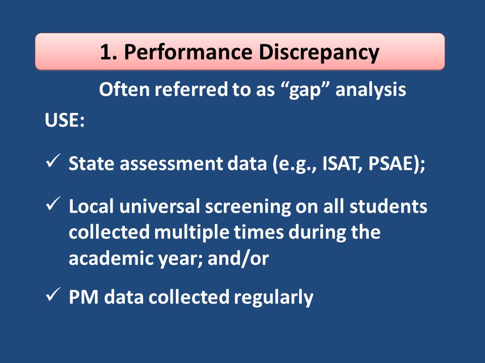 Often referred to as gap analysis USE: State assessment data (e.g., ISAT, PSAE); Local universal screening on all students collected multiple times during the academic year; and/or PM data collected regularly 1.