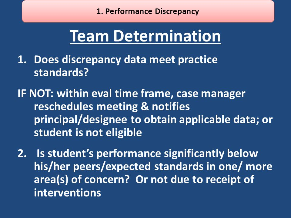 Team Determination 1.Does discrepancy data meet practice standards? IF NOT: within eval time frame, case manager reschedules meeting & notifies princi