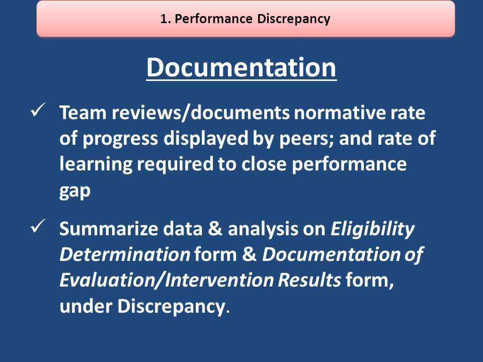 Documentation Team reviews/documents normative rate of progress displayed by peers; and rate of learning required to close performance gap Summarize data & analysis on Eligibility Determination form & Documentation of Evaluation/Intervention Results form, under Discrepancy.