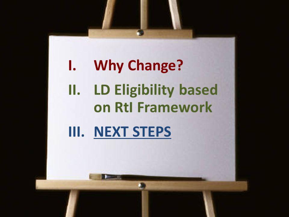 I.Why Change? II.LD Eligibility based on RtI Framework III.NEXT STEPS