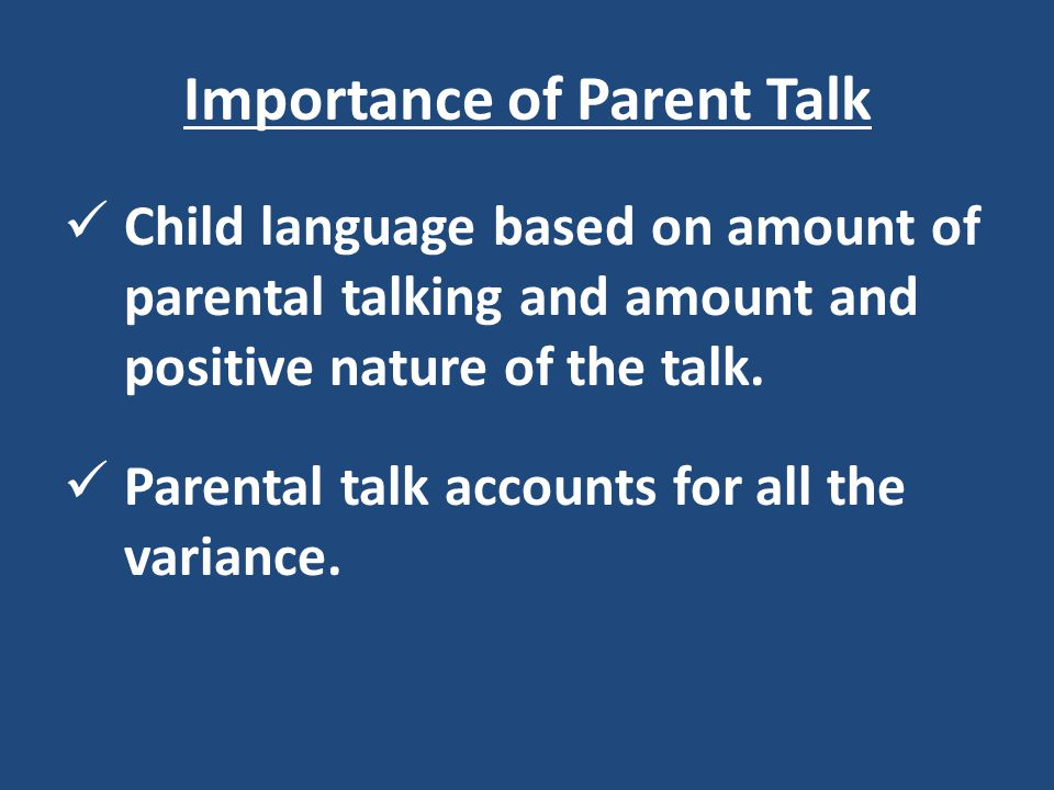 Importance of Parent Talk Child language based on amount of parental talking and amount and positive nature of the talk. Parental talk accounts for al
