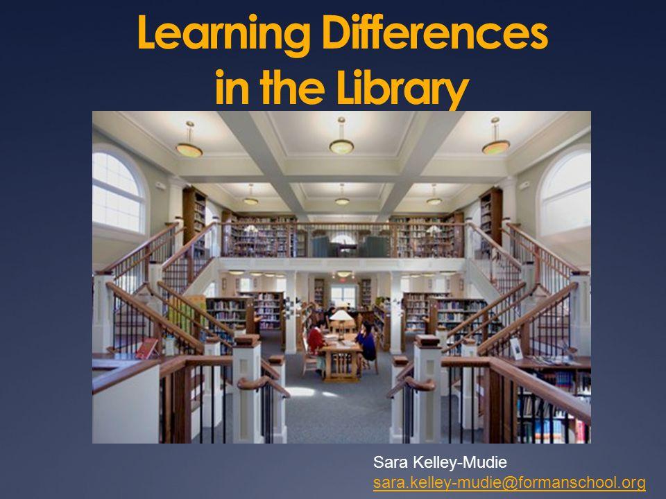 Learning Differences in the Library Sara Kelley-Mudie sara.kelley-mudie@formanschool.org