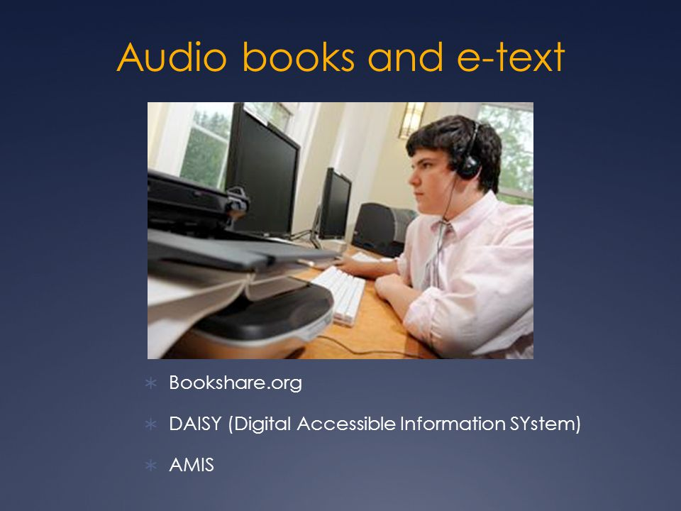 Audio books and e-text  Bookshare.org  DAISY (Digital Accessible Information SYstem)  AMIS