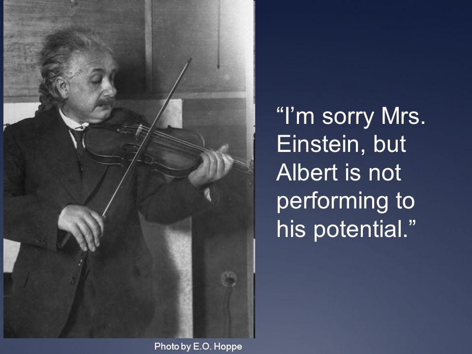Photo by E.O. Hoppe I'm sorry Mrs. Einstein, but Albert is not performing to his potential.