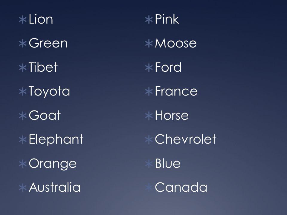  Lion  Green  Tibet  Toyota  Goat  Elephant  Orange  Australia  Pink  Moose  Ford  France  Horse  Chevrolet  Blue  Canada