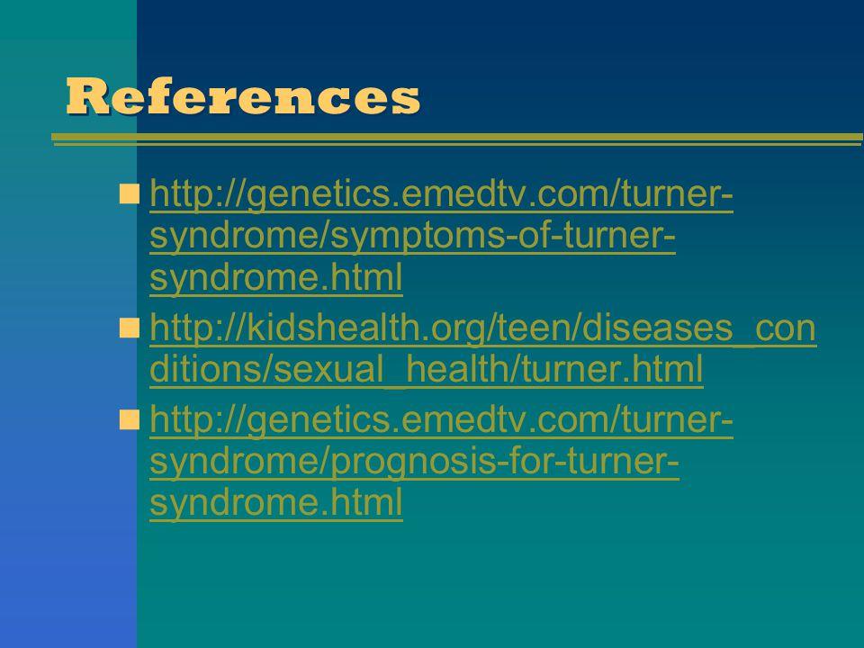 References http://genetics.emedtv.com/turner- syndrome/symptoms-of-turner- syndrome.html http://genetics.emedtv.com/turner- syndrome/symptoms-of-turne