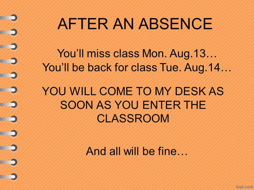 AFTER AN ABSENCE YOU WILL COME TO MY DESK AS SOON AS YOU ENTER THE CLASSROOM You'll miss class Mon.