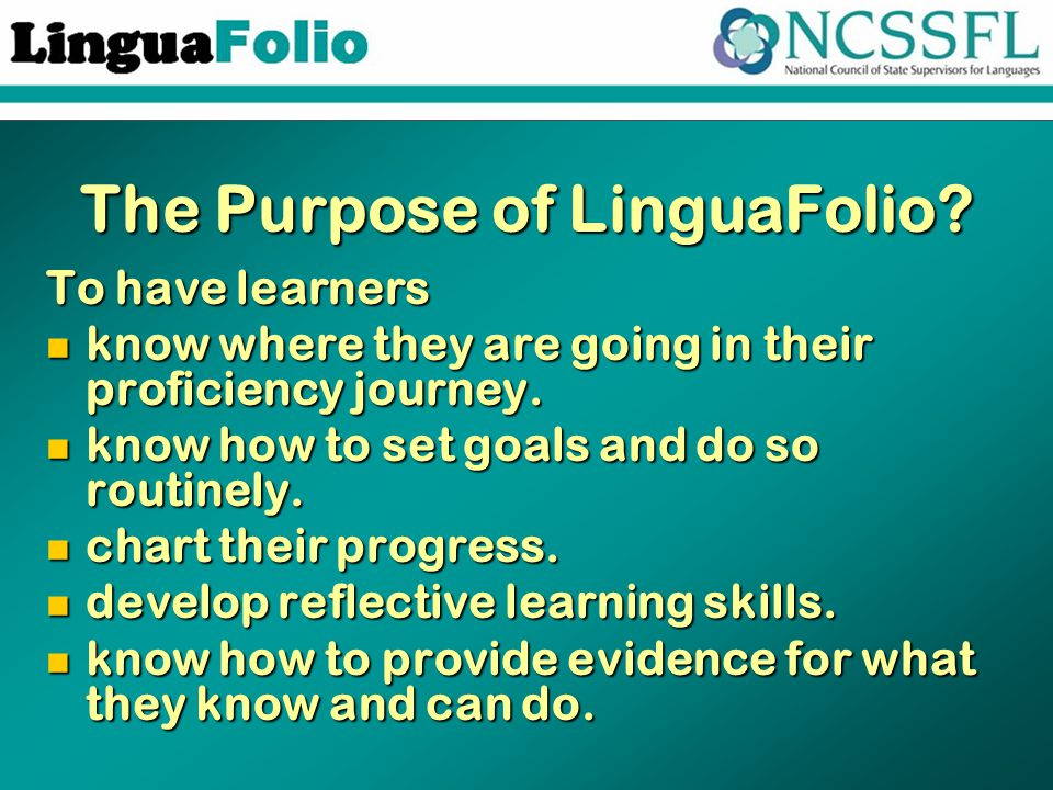 The Purpose of LinguaFolio? To have learners know where they are going in their proficiency journey. know where they are going in their proficiency jo