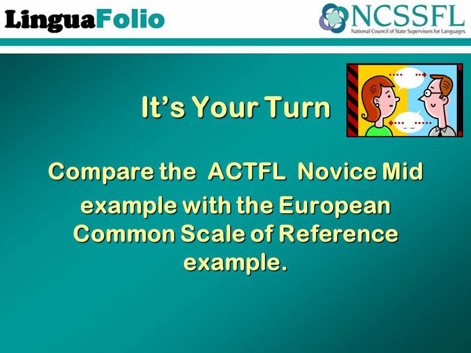It's Your Turn Compare the ACTFL Novice Mid example with the European Common Scale of Reference example.