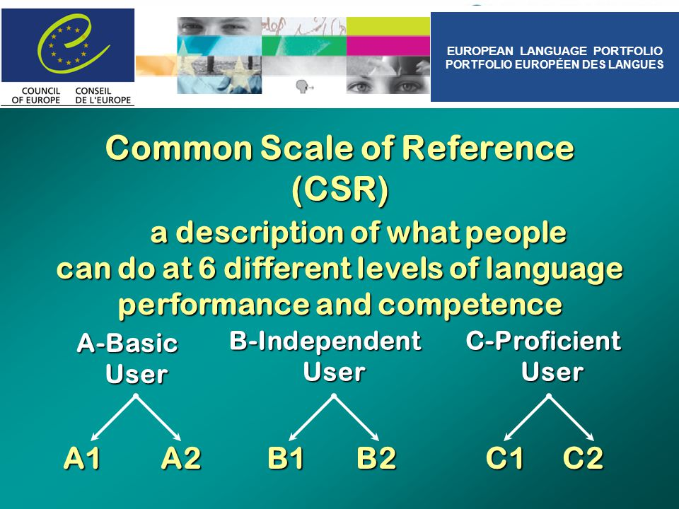 Common Scale of Reference (CSR) a description of what people can do at 6 different levels of language performance and competence a description of what