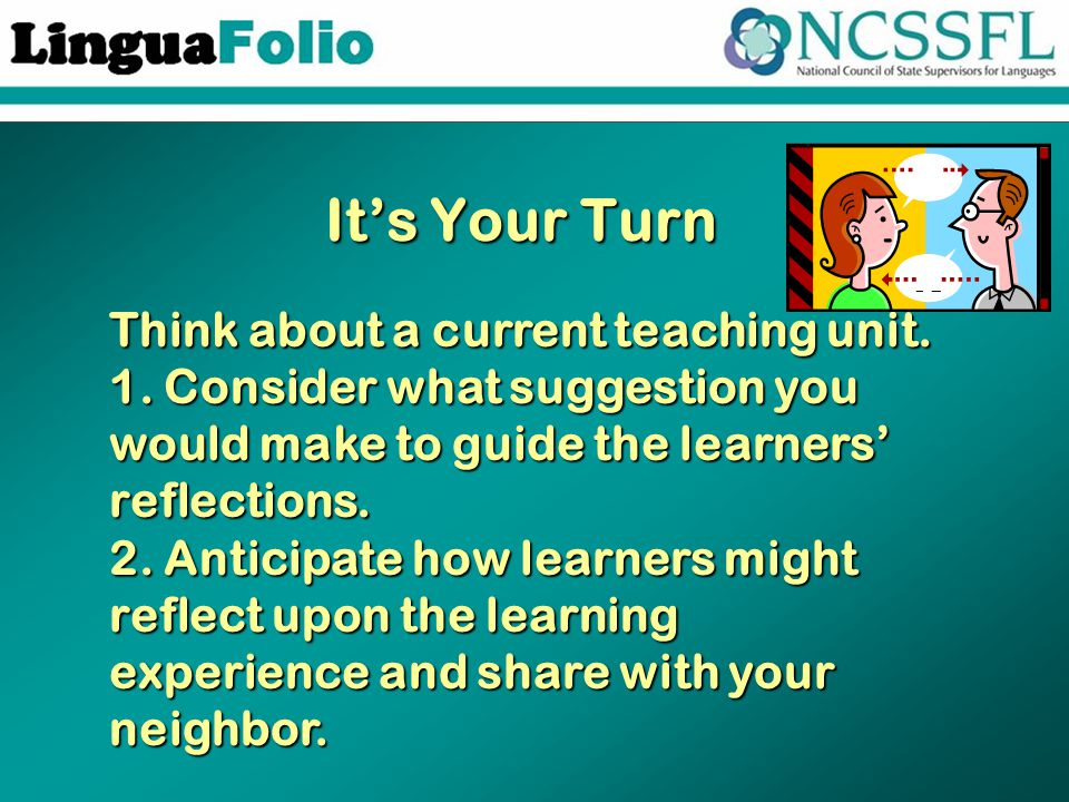 It's Your Turn Think about a current teaching unit. 1. Consider what suggestion you would make to guide the learners' reflections. 2. Anticipate how l